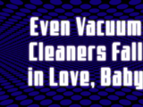 Even Vacuum Cleaners Fall in Love, Baby