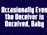 Occasionally Even the Deceiver Is Deceived, Baby