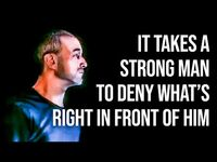 It takes a strong man do deny what's right in front of him..
