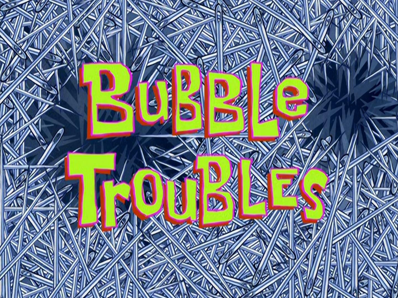 Bubble Troubles/transcript