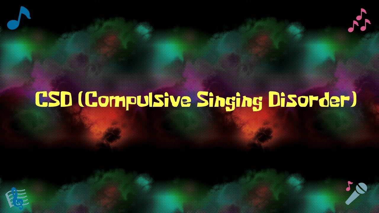 CSD (Complusive Singing Disorder)