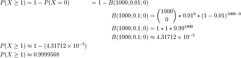 \begin{align} P(X\ge1) & = 1-P(X=0) & = 1-B(1000;0.01;0) \\ & & B(1000;0.1;0) & = \binom{1000}{0}*0.01^0*(1-0.01)^{1000-0} \\ & & B(1000;0.1;0) & = 1*1*0.99^{1000} \\ & & B(1000;0.1;0) & \approx 4.31712\times10^{-5} \\ P(X\ge1) & \approx 1-(4.31712\times10^{-5}) \\ P(X\ge1) & \approx 0.9999568 \\ \end{align}