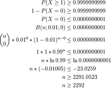 \begin{align} P(X\ge1) & \ge 0.9999999999 \\ 1-P(X=0) & \ge 0.9999999999 \\ P(X=0) & \le 0.0000000001 \\ B(n;0.01;0) & \le 0.0000000001 \\ \binom{n}{0}*0.01^0*(1-0.01)^{n-0} & \le 0.0000000001 \\ 1*1*0.99^n & \le 0.0000000001 \\ n*\ln 0.99 & \le \ln 0.0000000001 \\ n*(-0.01005) & \le -23.0259 \\ n & \ge 2291.0523 \\ n & \ge 2292 \\ \end{align}