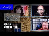Episode 42: Bigger Fish
