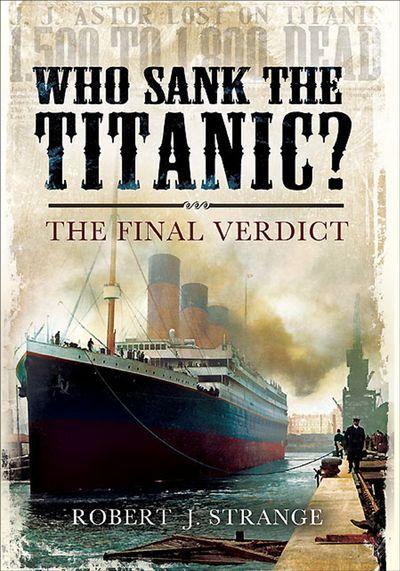 Who Sank the Titanic?: The Final Verdict