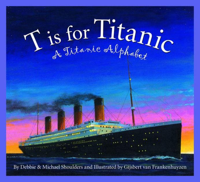 T is for Titanic: A Titanic Alphabet