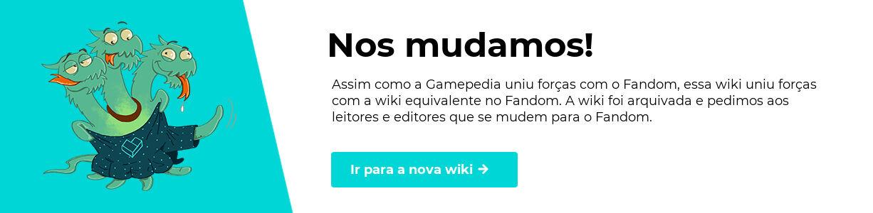 Nos mudamos! Assim como a Gamepedia uniu forças com o Fandom, essa wiki uniu forças com a wiki equivalente no Fandom. A wiki foi arquivada e pedimos aos leitores e editores que se mudem para o Fandom. Clique para ir para a nova wiki.
