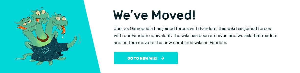 We've Moved! Just as Gamepedia has joined forces with Fandom, this wiki had joined forces with our Fandom equivalent. The wiki has been archived and we ask that readers and editors move to the now combined wiki on Fandom. Click to go to the new wiki.