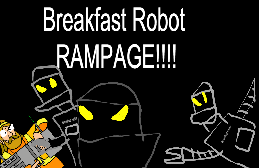 Breakfast Robot RAMPAGE!! (Shame)
