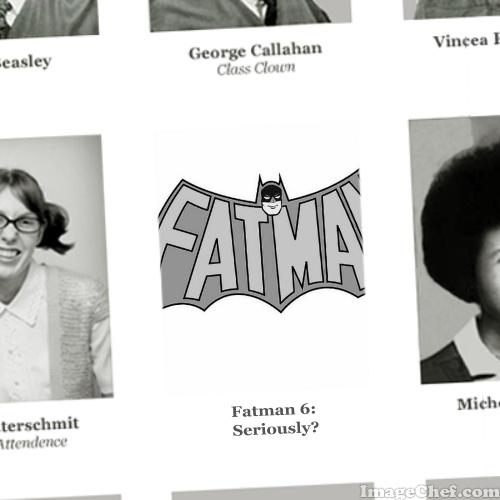 Fatman 6: Seriously?