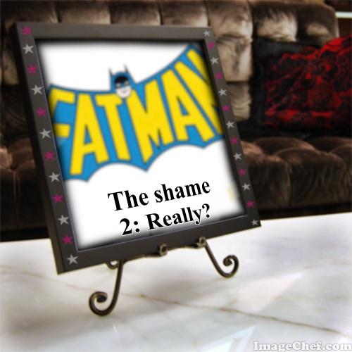 Fatman: The Shame 2: Really?