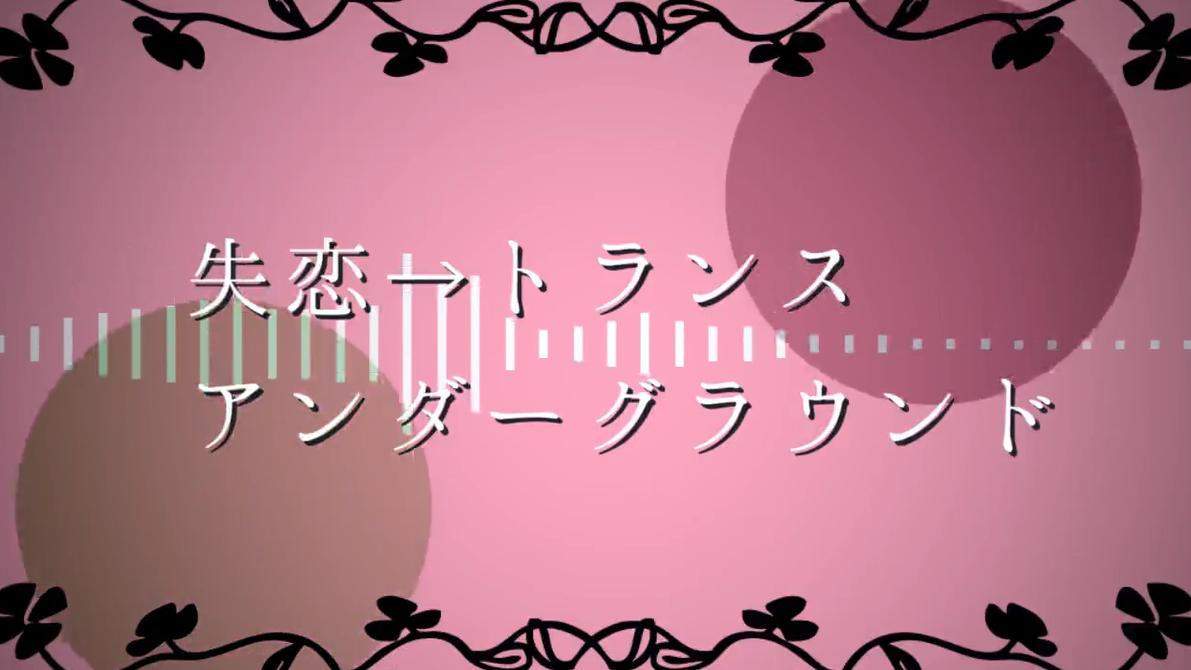 失恋→トランス心喪アンダーグラウンド (Shitsuren → Trans Shinsou Underground)
