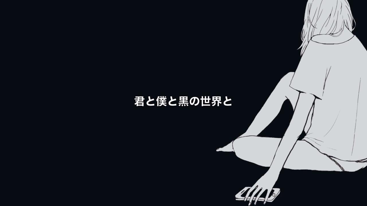 君と僕と黒の世界と (Kimi to Boku to Kuro no Sekai to)