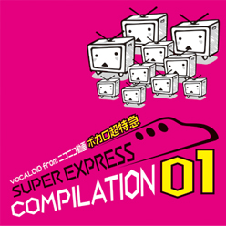 VOCALOID from ニコニコ動画 ボカロ超特急 SUPER EXPRESS COMPILATION 01 (VOCALOID from NicoNicoDouga Vocaloid Choutokkyuu SUPER EXPRESS COMPILATION 01) (album)