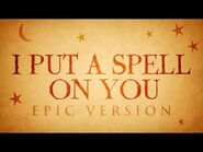 I Put A Spell On You - EPIC VERSION
