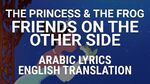 The Princess and The Frog - Friends on the Other Side (Arabic) Lyrics + Translation - اصحاب متتسماش