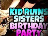 KID RUINS SISTER'S BIRTHDAY PARTY!!!
