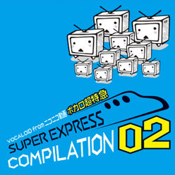 """Image of """"VOCALOID from ニコニコ動画 ボカロ超特急 SUPER EXPRESS COMPILATION 02 (VOCALOID from Nico Nico Douga Vocalo Chou Tokkyuu SUPER EXPRESS COMPILATION 02)"""""""