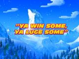 Ya Win Some, Ya Luge Some